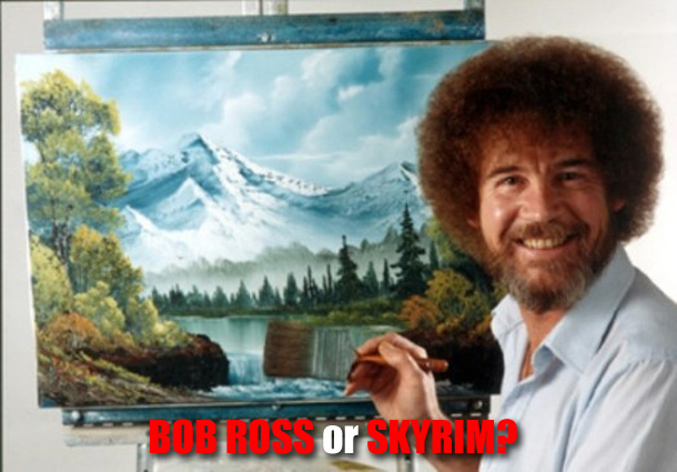 Bob Ross or Skyrim?